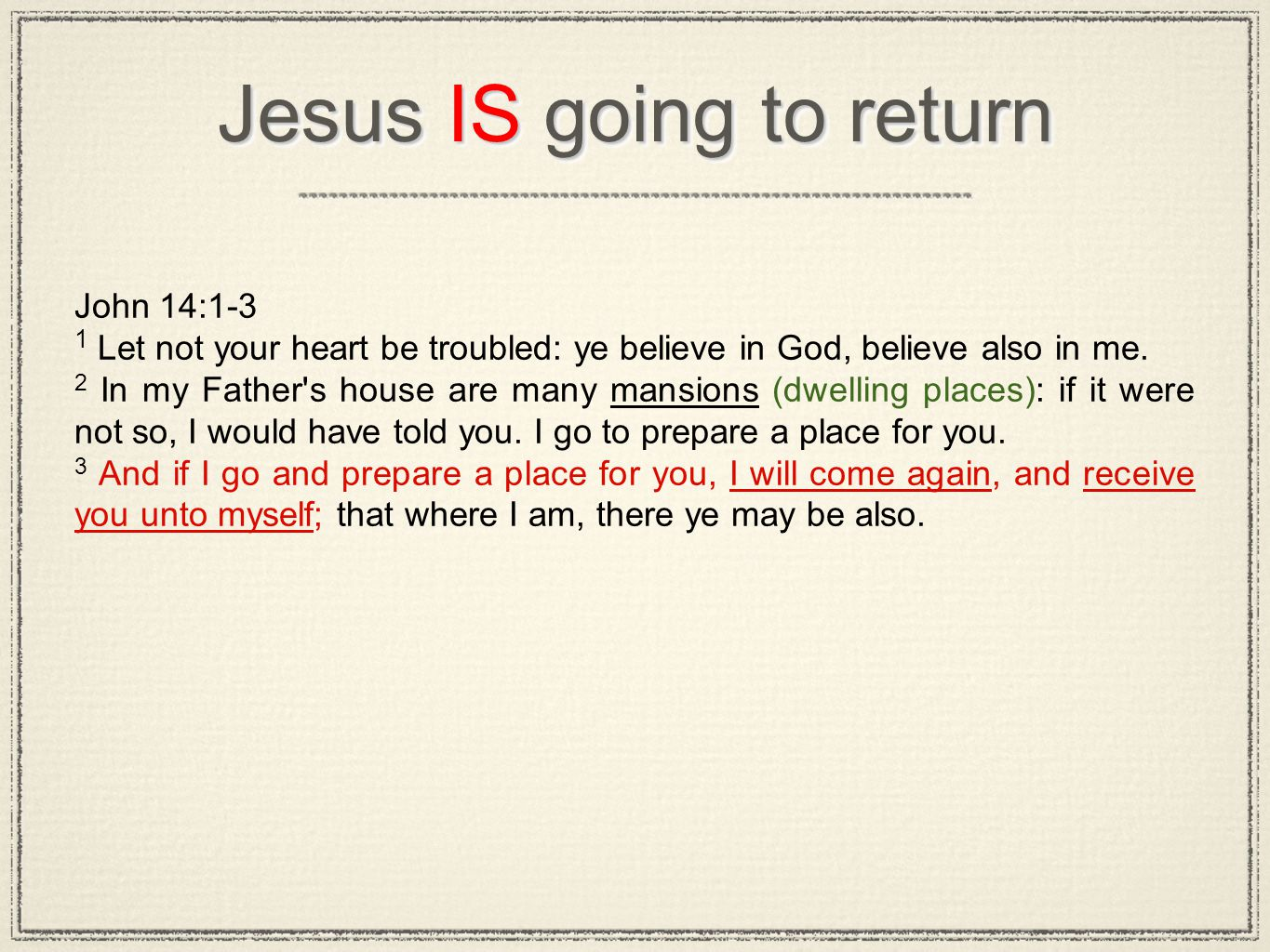 Jesus IS going to return John 14:1-3 1 Let not your heart be troubled: ye believe in God, believe also in me. 2 In my Father's house are many mansions