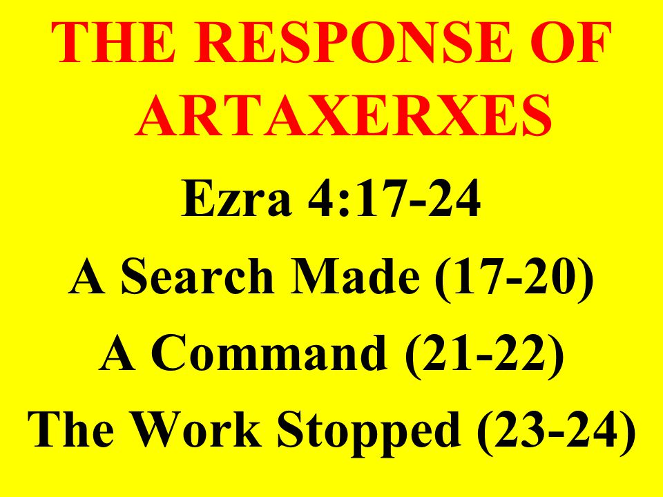 THE RESPONSE OF ARTAXERXES Ezra 4:17-24 A Search Made (17-20) A Command (21-22) The Work Stopped (23-24)