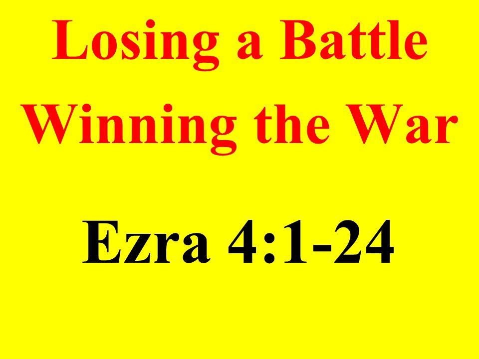 Losing a Battle Winning the War Ezra 4:1-24