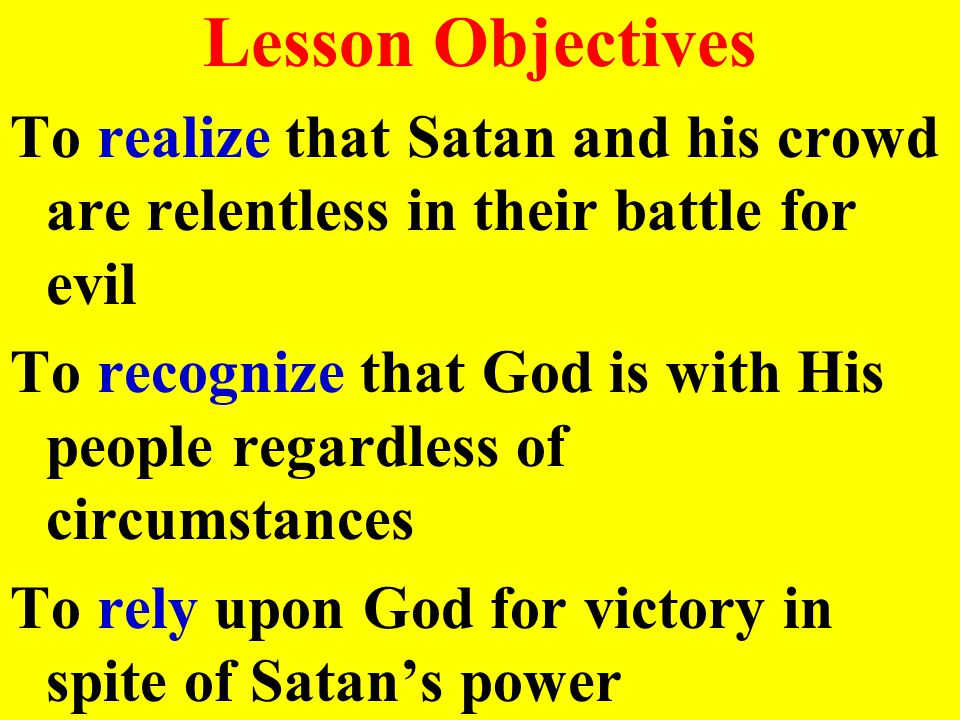 Lesson Objectives To realize that Satan and his crowd are relentless in their battle for evil To recognize that God is with His people regardless of circumstances To rely upon God for victory in spite of Satan's power