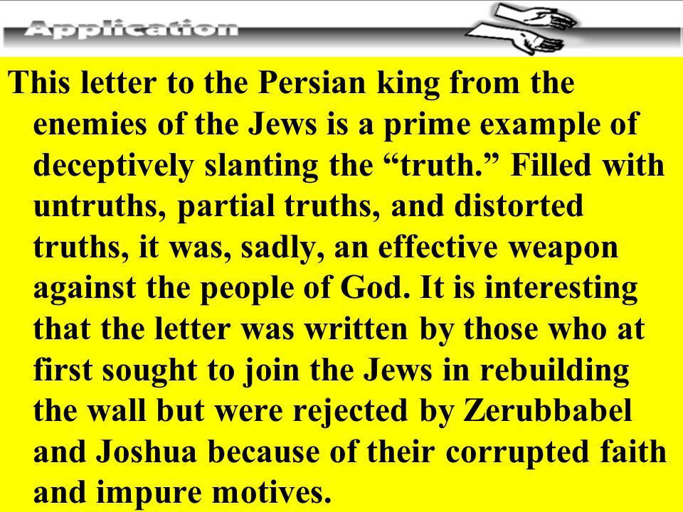This letter to the Persian king from the enemies of the Jews is a prime example of deceptively slanting the truth. Filled with untruths, partial truths, and distorted truths, it was, sadly, an effective weapon against the people of God.