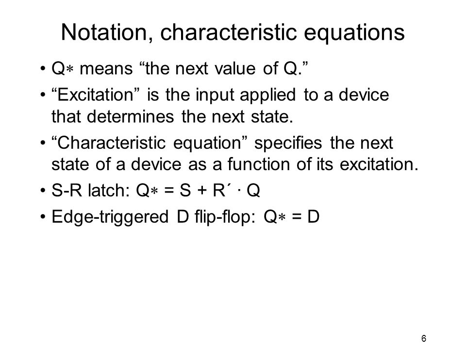 6 Notation, characteristic equations Q  means the next value of Q. Excitation is the input applied to a device that determines the next state.