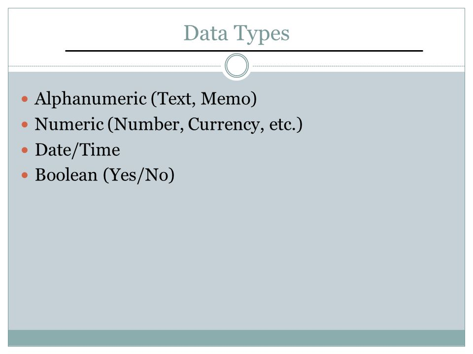 Data Types Alphanumeric (Text, Memo) Numeric (Number, Currency, etc.) Date/Time Boolean (Yes/No)