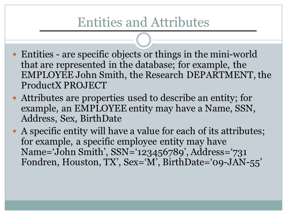 Entities and Attributes Entities - are specific objects or things in the mini-world that are represented in the database; for example, the EMPLOYEE John Smith, the Research DEPARTMENT, the ProductX PROJECT Attributes are properties used to describe an entity; for example, an EMPLOYEE entity may have a Name, SSN, Address, Sex, BirthDate A specific entity will have a value for each of its attributes; for example, a specific employee entity may have Name='John Smith', SSN='123456789', Address='731 Fondren, Houston, TX', Sex='M', BirthDate='09-JAN-55'