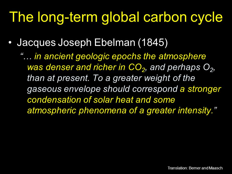 "The long-term global carbon cycle Jacques Joseph Ebelman (1845) ""… in ancient geologic epochs the atmosphere was denser and richer in CO 2, and perhap"