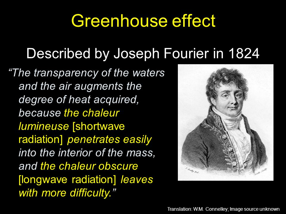 "Greenhouse effect Described by Joseph Fourier in 1824 ""The transparency of the waters and the air augments the degree of heat acquired, because the ch"