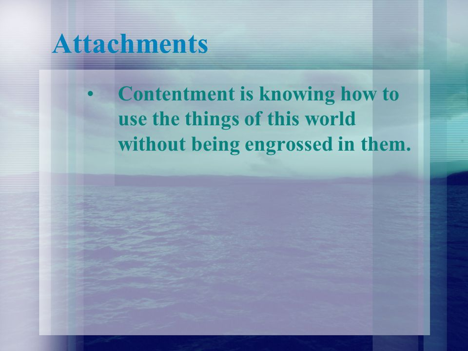 Attachments Contentment is knowing how to use the things of this world without being engrossed in them.
