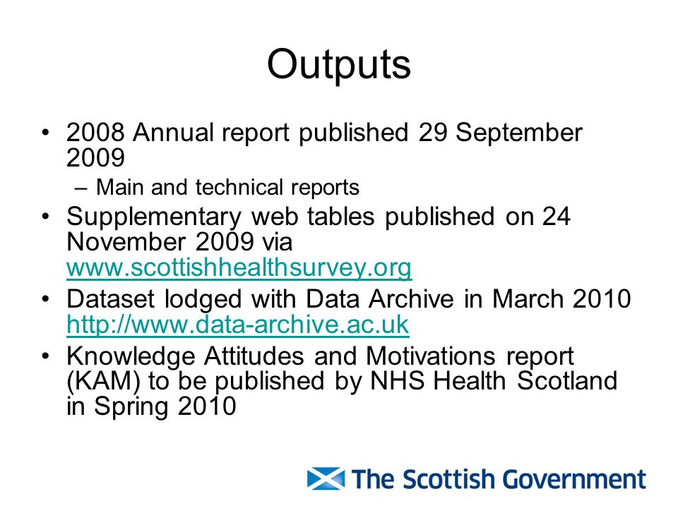 Outputs 2008 Annual report published 29 September 2009 –Main and technical reports Supplementary web tables published on 24 November 2009 via www.scottishhealthsurvey.org www.scottishhealthsurvey.org Dataset lodged with Data Archive in March 2010 http://www.data-archive.ac.uk http://www.data-archive.ac.uk Knowledge Attitudes and Motivations report (KAM) to be published by NHS Health Scotland in Spring 2010