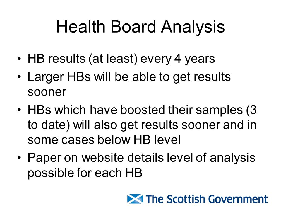 Health Board Analysis HB results (at least) every 4 years Larger HBs will be able to get results sooner HBs which have boosted their samples (3 to date) will also get results sooner and in some cases below HB level Paper on website details level of analysis possible for each HB