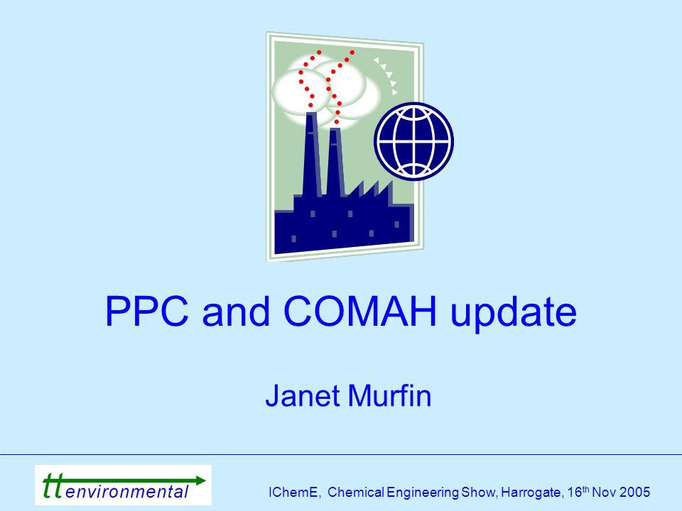 IChemE, Chemical Engineering Show, Harrogate, 16 th Nov 2005 PPC and COMAH update Janet Murfin