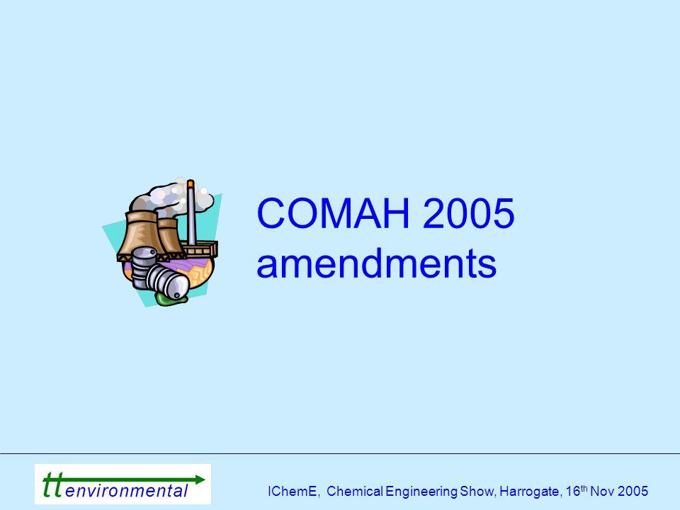 IChemE, Chemical Engineering Show, Harrogate, 16 th Nov 2005 COMAH 2005 amendments