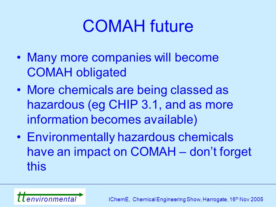 IChemE, Chemical Engineering Show, Harrogate, 16 th Nov 2005 COMAH future Many more companies will become COMAH obligated More chemicals are being classed as hazardous (eg CHIP 3.1, and as more information becomes available) Environmentally hazardous chemicals have an impact on COMAH – don't forget this