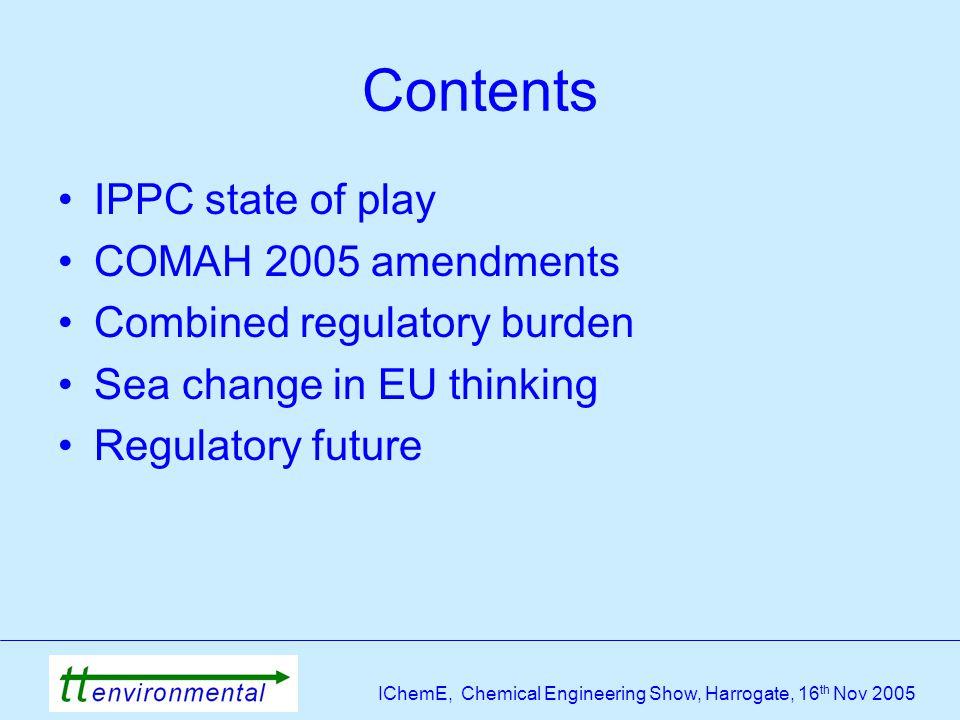 IChemE, Chemical Engineering Show, Harrogate, 16 th Nov 2005 Contents IPPC state of play COMAH 2005 amendments Combined regulatory burden Sea change in EU thinking Regulatory future