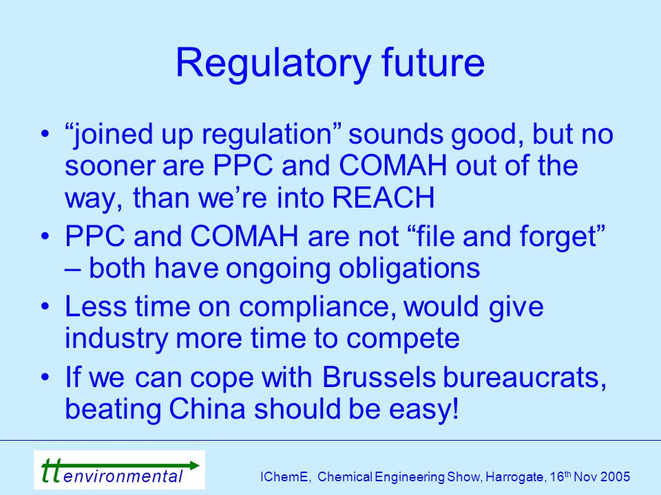 IChemE, Chemical Engineering Show, Harrogate, 16 th Nov 2005 Regulatory future joined up regulation sounds good, but no sooner are PPC and COMAH out of the way, than we're into REACH PPC and COMAH are not file and forget – both have ongoing obligations Less time on compliance, would give industry more time to compete If we can cope with Brussels bureaucrats, beating China should be easy!