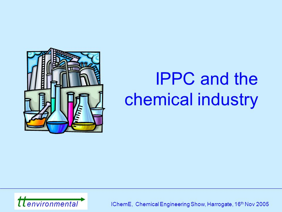 IChemE, Chemical Engineering Show, Harrogate, 16 th Nov 2005 IPPC and the chemical industry