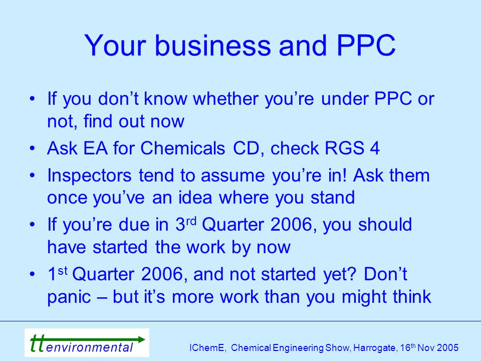 IChemE, Chemical Engineering Show, Harrogate, 16 th Nov 2005 Your business and PPC If you don't know whether you're under PPC or not, find out now Ask EA for Chemicals CD, check RGS 4 Inspectors tend to assume you're in.