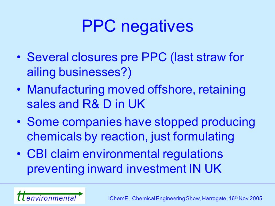 IChemE, Chemical Engineering Show, Harrogate, 16 th Nov 2005 PPC negatives Several closures pre PPC (last straw for ailing businesses ) Manufacturing moved offshore, retaining sales and R& D in UK Some companies have stopped producing chemicals by reaction, just formulating CBI claim environmental regulations preventing inward investment IN UK