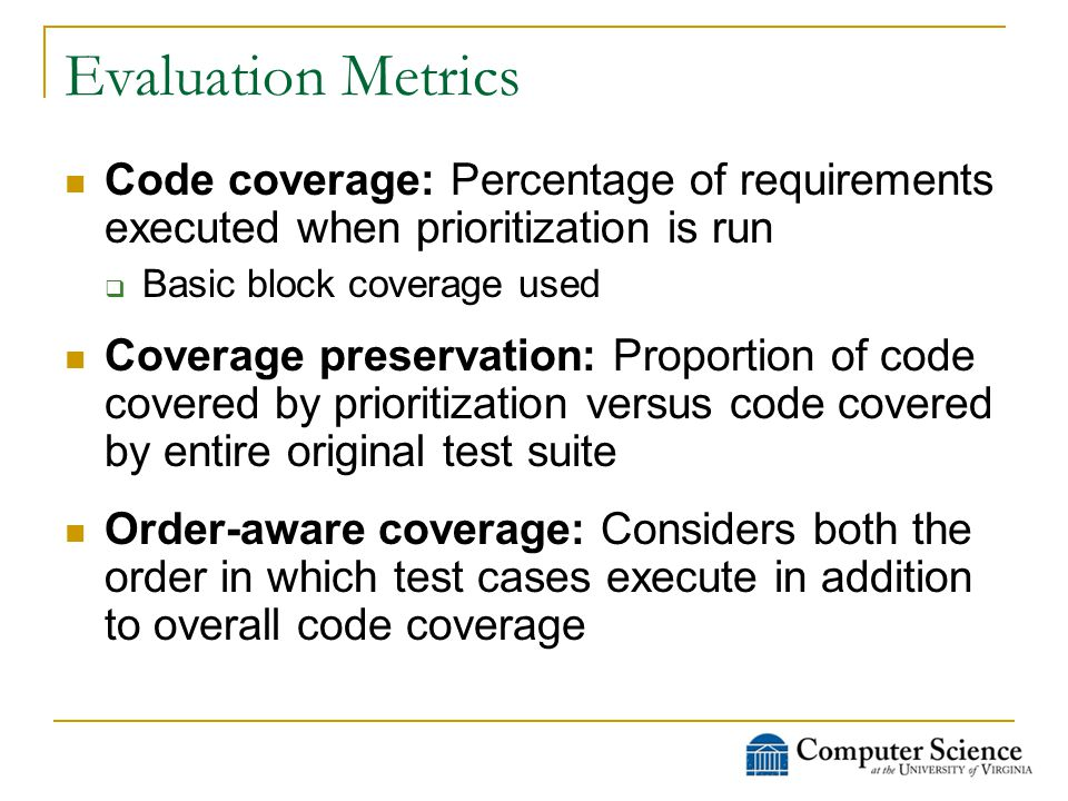 Evaluation Metrics Code coverage: Percentage of requirements executed when prioritization is run  Basic block coverage used Coverage preservation: Proportion of code covered by prioritization versus code covered by entire original test suite Order-aware coverage: Considers both the order in which test cases execute in addition to overall code coverage