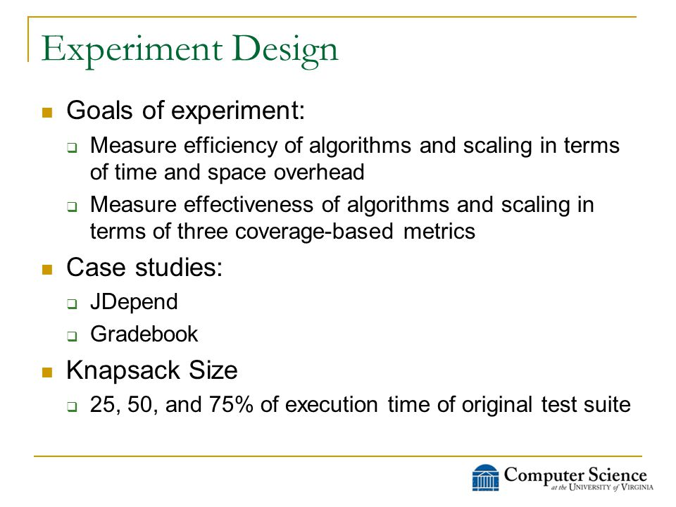 Experiment Design Goals of experiment:  Measure efficiency of algorithms and scaling in terms of time and space overhead  Measure effectiveness of algorithms and scaling in terms of three coverage-based metrics Case studies:  JDepend  Gradebook Knapsack Size  25, 50, and 75% of execution time of original test suite