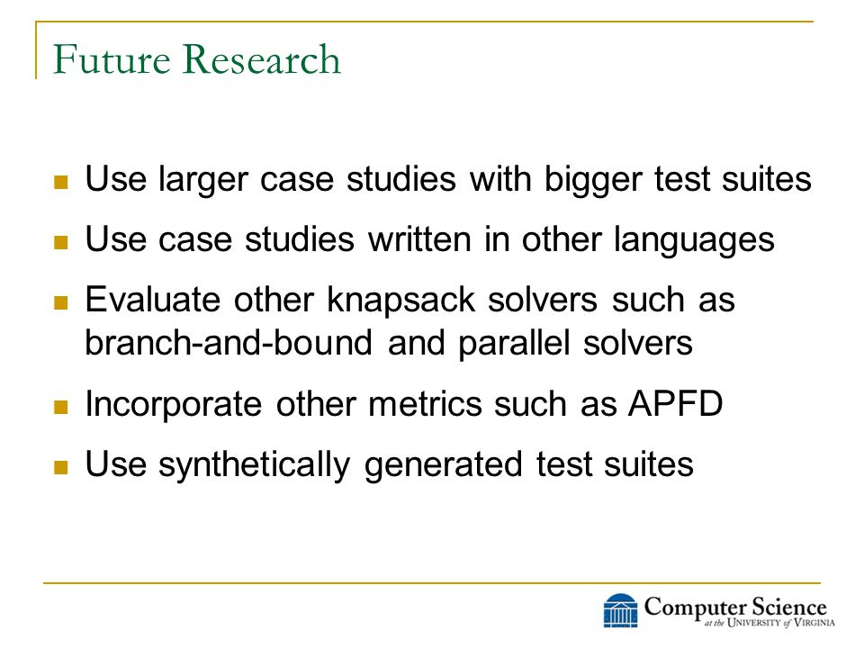 Future Research Use larger case studies with bigger test suites Use case studies written in other languages Evaluate other knapsack solvers such as branch-and-bound and parallel solvers Incorporate other metrics such as APFD Use synthetically generated test suites