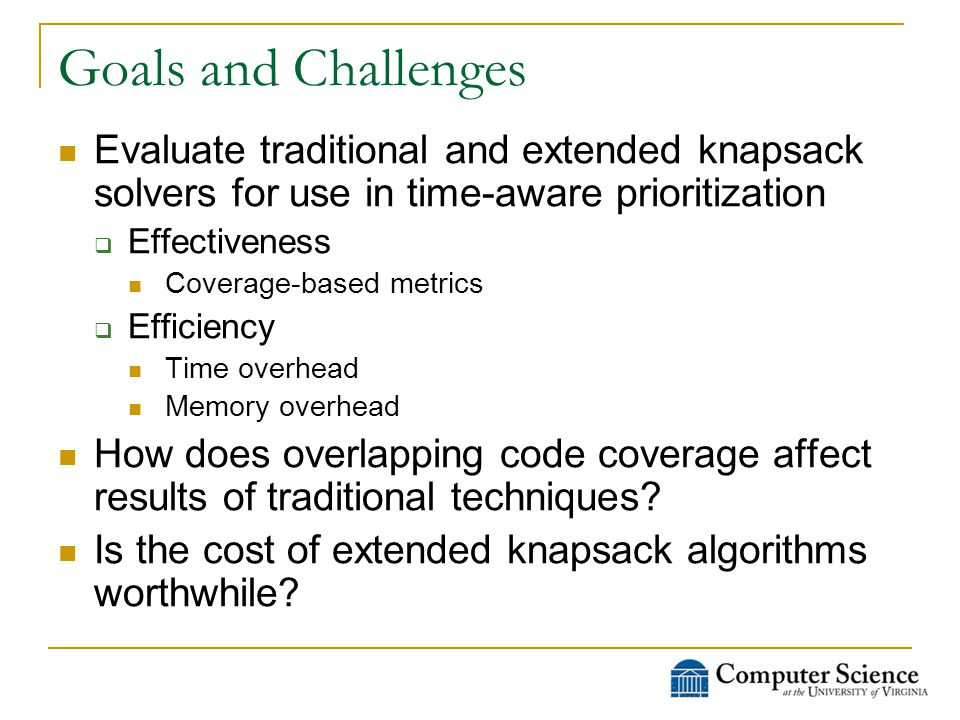 Goals and Challenges Evaluate traditional and extended knapsack solvers for use in time-aware prioritization  Effectiveness Coverage-based metrics  Efficiency Time overhead Memory overhead How does overlapping code coverage affect results of traditional techniques.