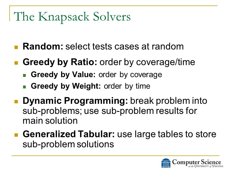 The Knapsack Solvers Random: select tests cases at random Greedy by Ratio: order by coverage/time Greedy by Value: order by coverage Greedy by Weight: order by time Dynamic Programming: break problem into sub-problems; use sub-problem results for main solution Generalized Tabular: use large tables to store sub-problem solutions