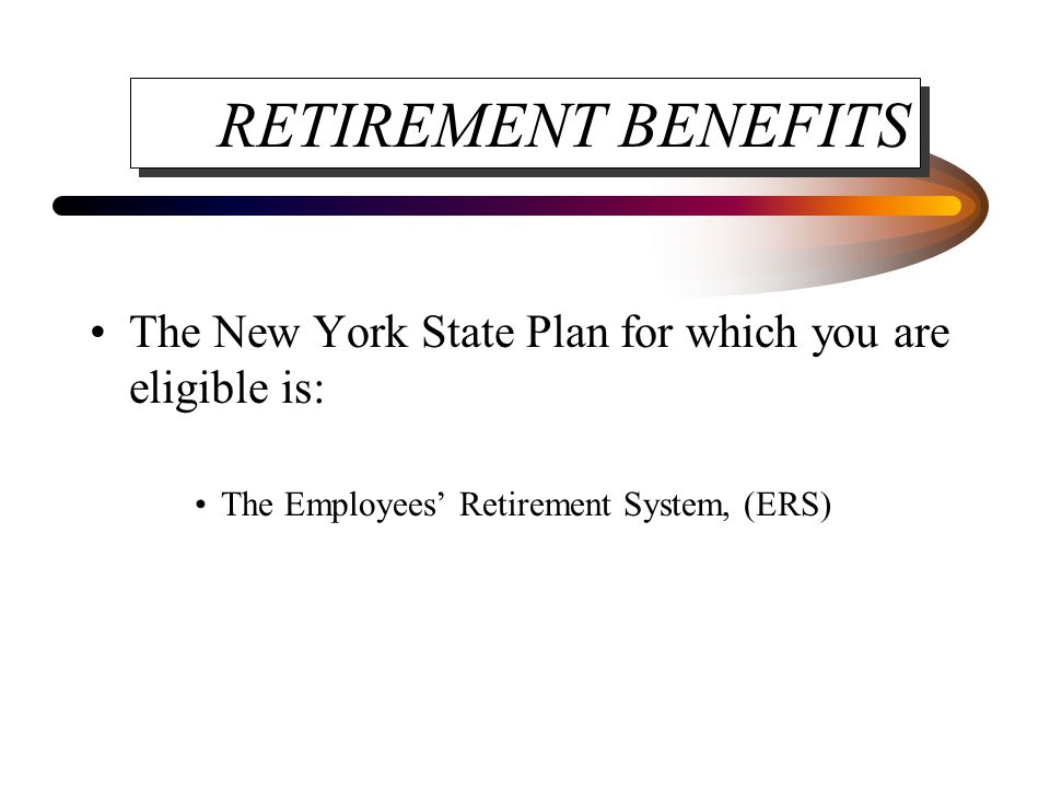RETIREMENT BENEFITS The New York State Plan for which you are eligible is: The Employees' Retirement System, (ERS)