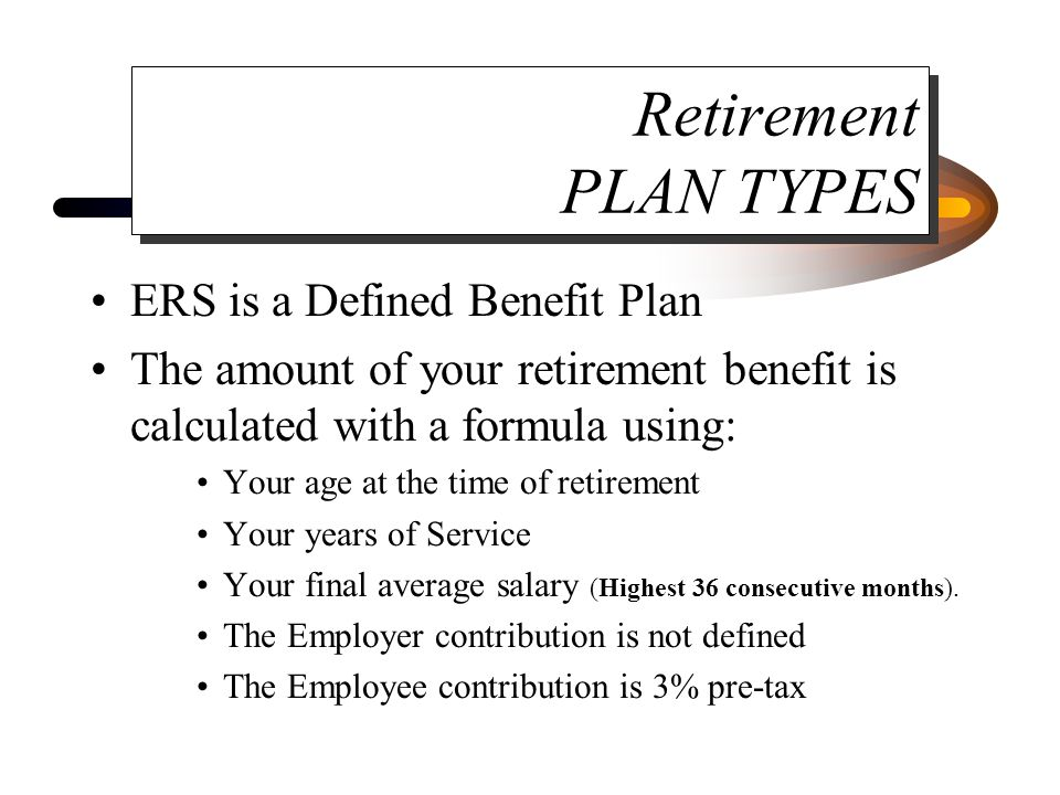 Retirement PLAN TYPES ERS is a Defined Benefit Plan The amount of your retirement benefit is calculated with a formula using: Your age at the time of retirement Your years of Service Your final average salary (Highest 36 consecutive months).
