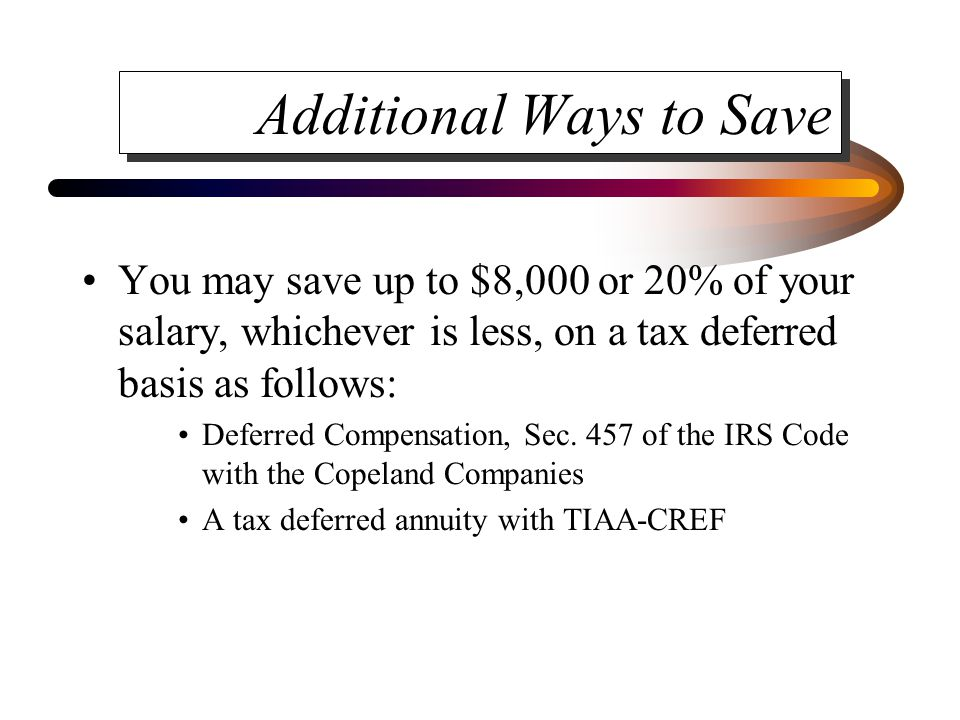 Additional Ways to Save You may save up to $8,000 or 20% of your salary, whichever is less, on a tax deferred basis as follows: Deferred Compensation,