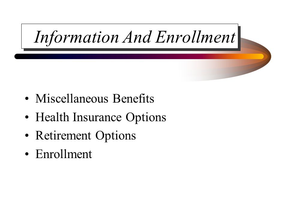Information And Enrollment Miscellaneous Benefits Health Insurance Options Retirement Options Enrollment