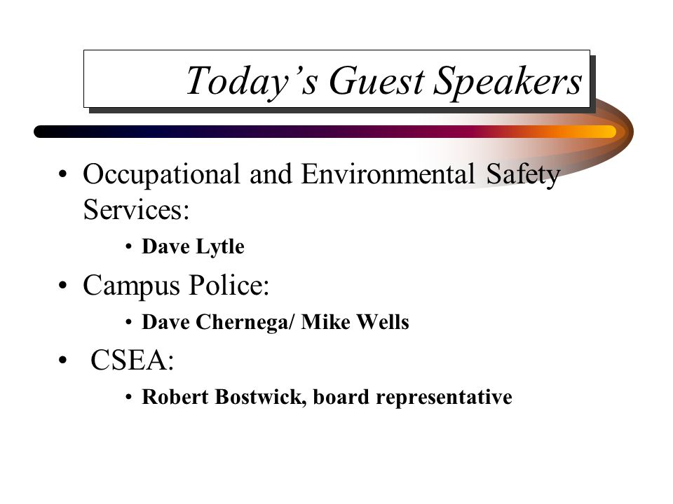 Today's Guest Speakers Occupational and Environmental Safety Services: Dave Lytle Campus Police: Dave Chernega/ Mike Wells CSEA: Robert Bostwick, board representative