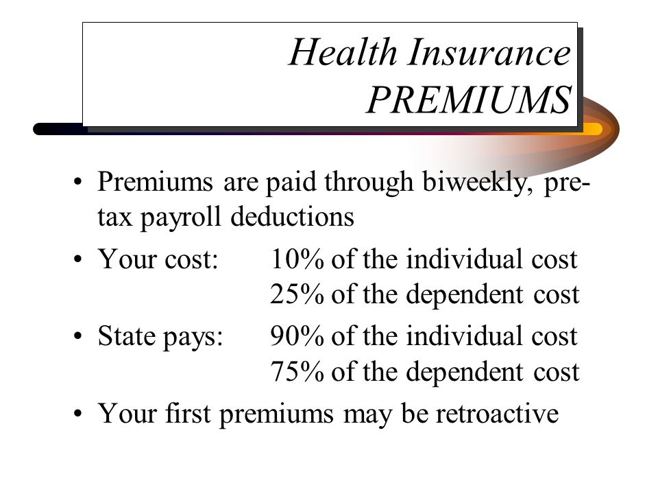Health Insurance PREMIUMS Premiums are paid through biweekly, pre- tax payroll deductions Your cost:10% of the individual cost 25% of the dependent cost State pays:90% of the individual cost 75% of the dependent cost Your first premiums may be retroactive
