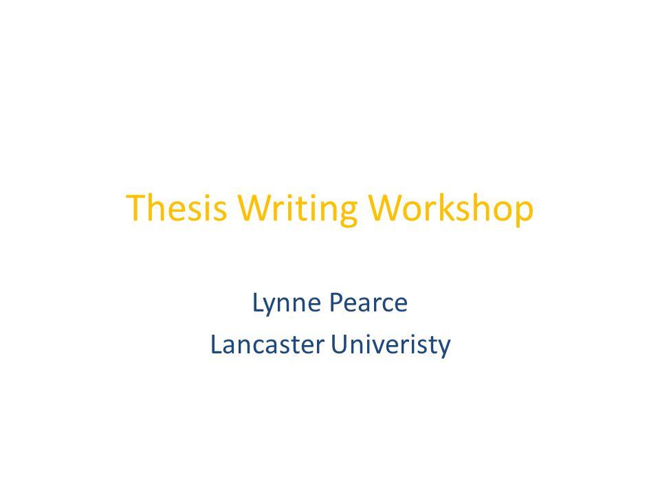 Thesis Writing Workshop Lynne Pearce Lancaster Univeristy
