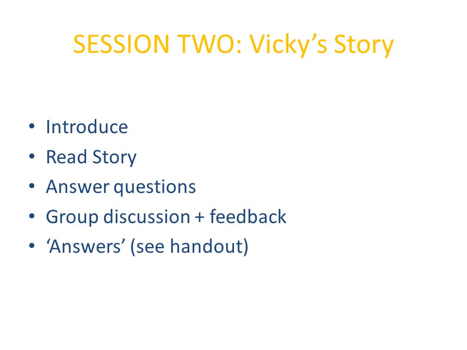 SESSION TWO: Vicky's Story Introduce Read Story Answer questions Group discussion + feedback 'Answers' (see handout)