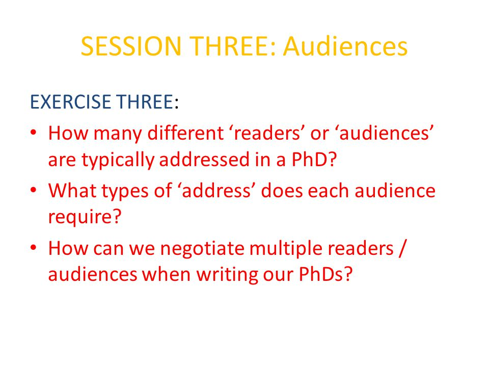 SESSION THREE: Audiences EXERCISE THREE: How many different 'readers' or 'audiences' are typically addressed in a PhD.