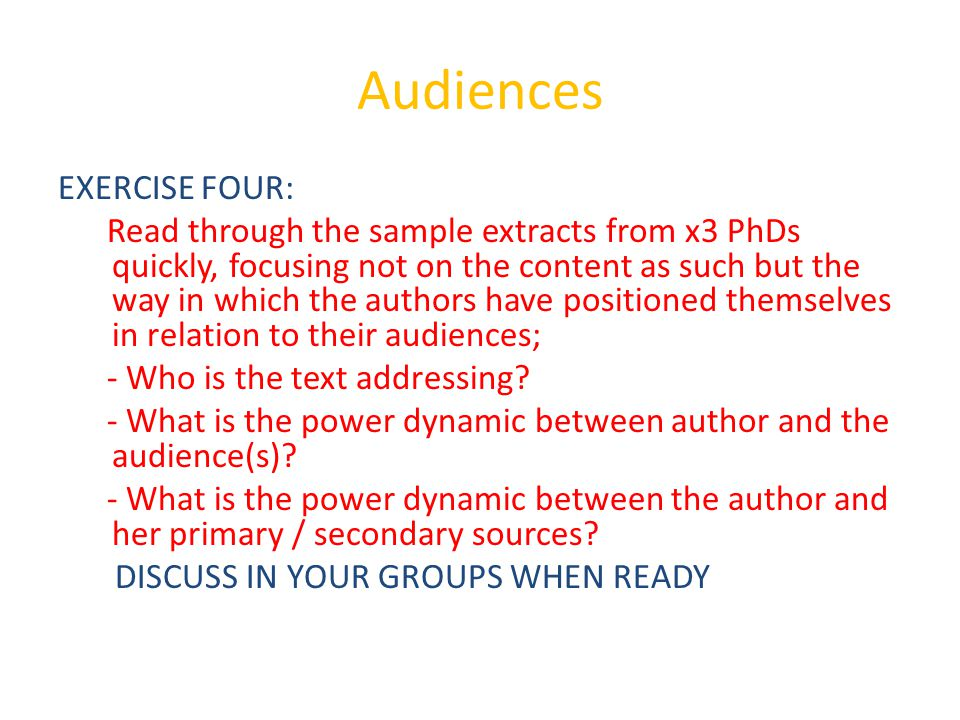 Audiences EXERCISE FOUR: Read through the sample extracts from x3 PhDs quickly, focusing not on the content as such but the way in which the authors have positioned themselves in relation to their audiences; - Who is the text addressing.