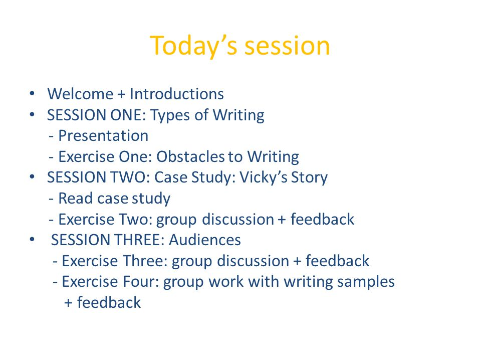 Today's session Welcome + Introductions SESSION ONE: Types of Writing - Presentation - Exercise One: Obstacles to Writing SESSION TWO: Case Study: Vicky's Story - Read case study - Exercise Two: group discussion + feedback SESSION THREE: Audiences - Exercise Three: group discussion + feedback - Exercise Four: group work with writing samples + feedback