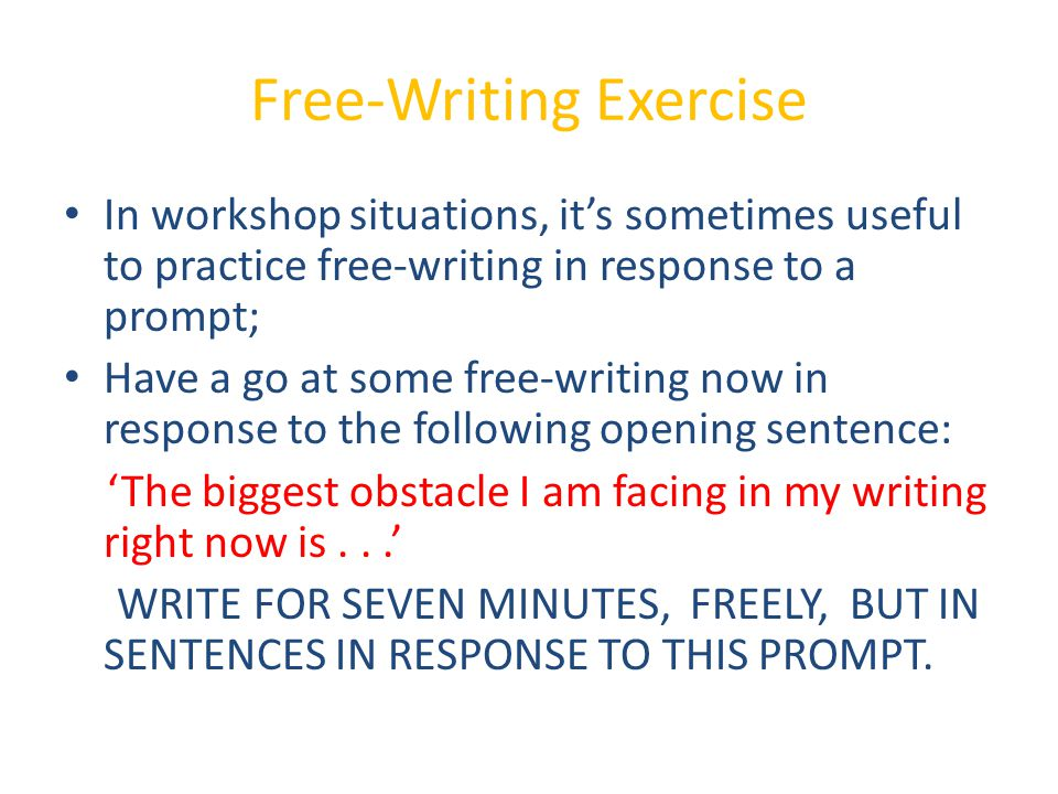 Free-Writing Exercise In workshop situations, it's sometimes useful to practice free-writing in response to a prompt; Have a go at some free-writing now in response to the following opening sentence: 'The biggest obstacle I am facing in my writing right now is...' WRITE FOR SEVEN MINUTES, FREELY, BUT IN SENTENCES IN RESPONSE TO THIS PROMPT.