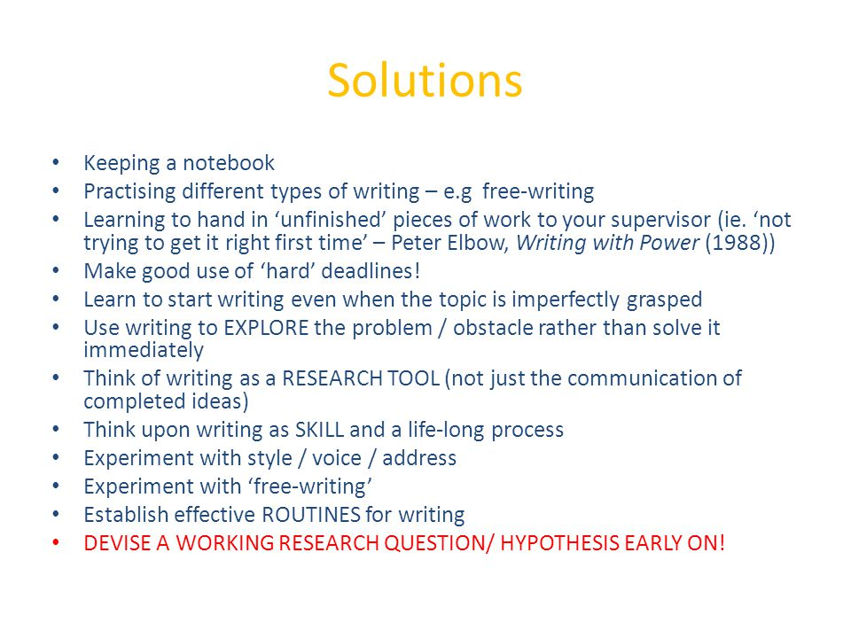 Solutions Keeping a notebook Practising different types of writing – e.g free-writing Learning to hand in 'unfinished' pieces of work to your supervisor (ie.