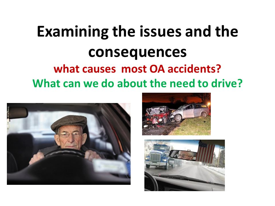 Examining the issues and the consequences what causes most OA accidents? What can we do about the need to drive?