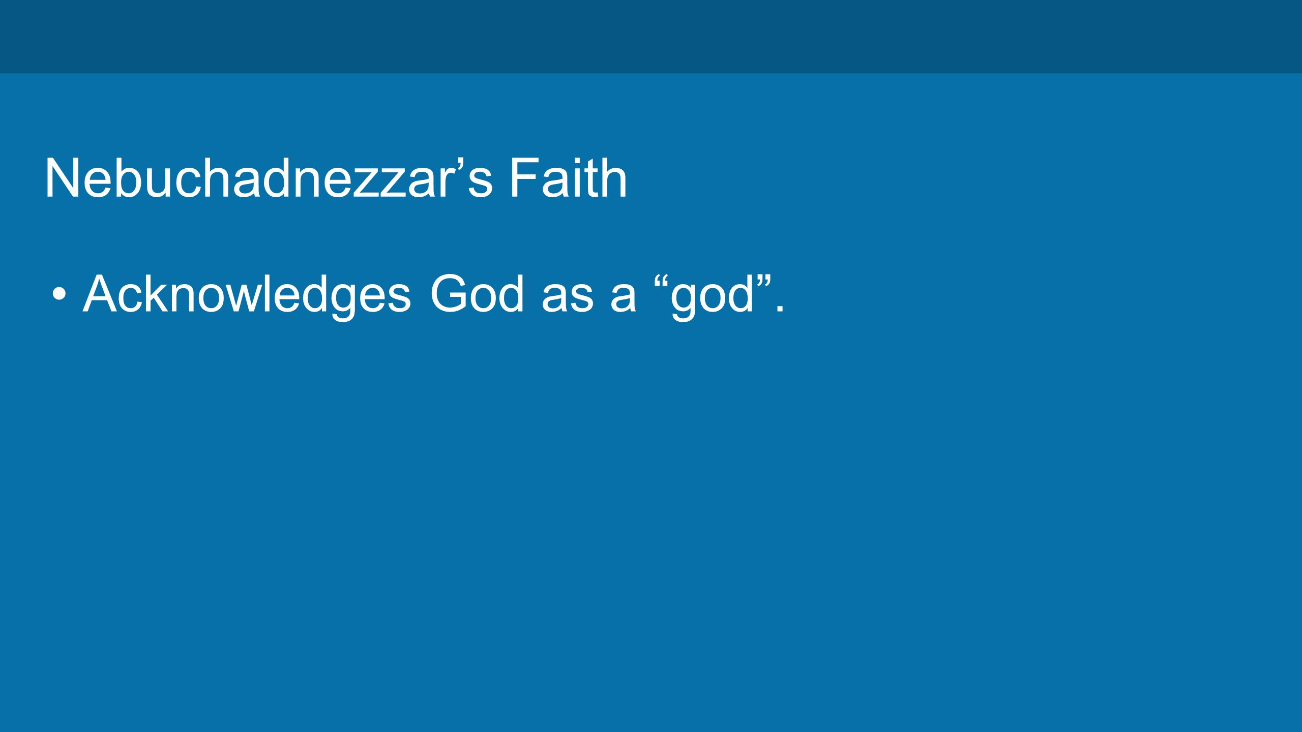 Nebuchadnezzar's Faith Acknowledges God as a god .