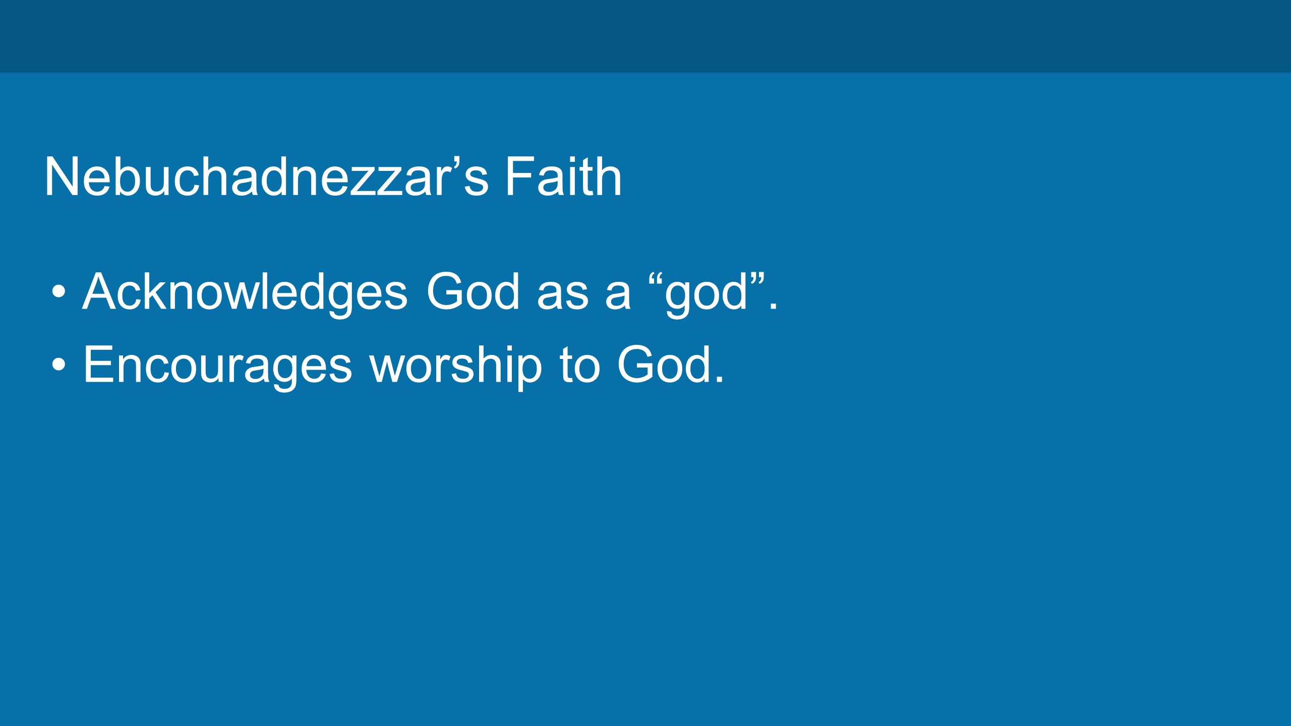 Nebuchadnezzar's Faith Acknowledges God as a god . Encourages worship to God.