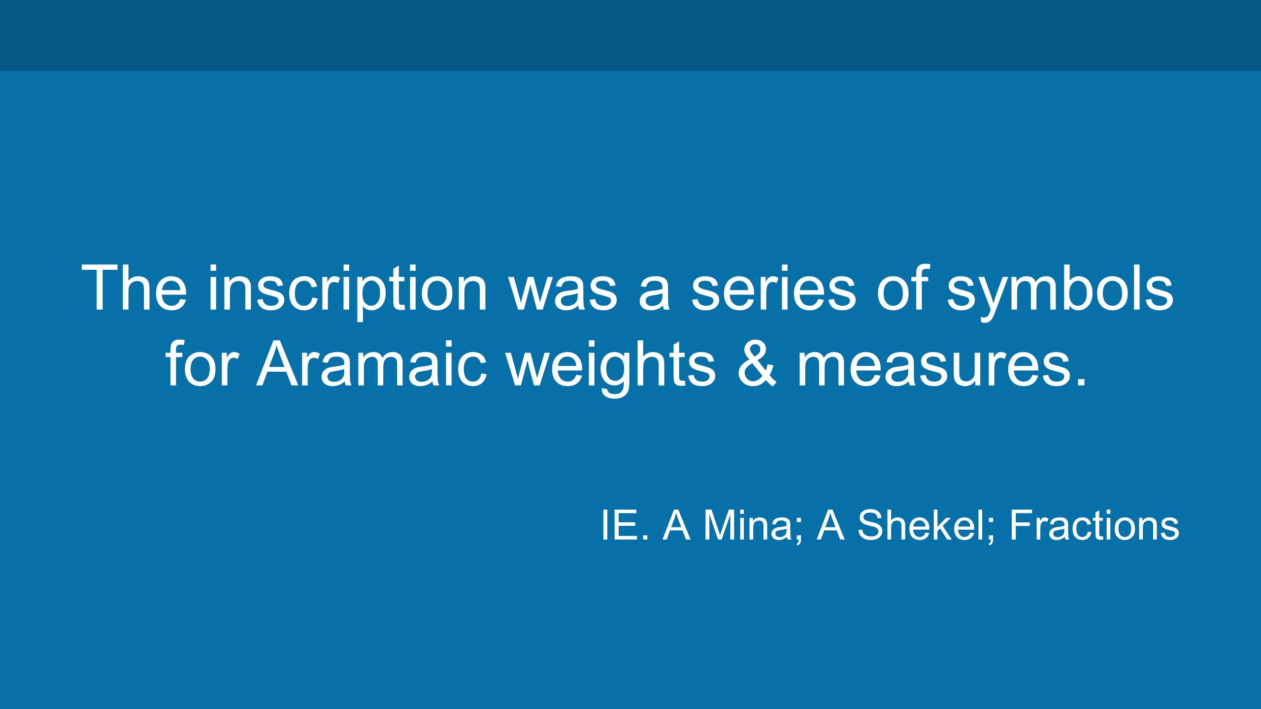 The inscription was a series of symbols for Aramaic weights & measures.