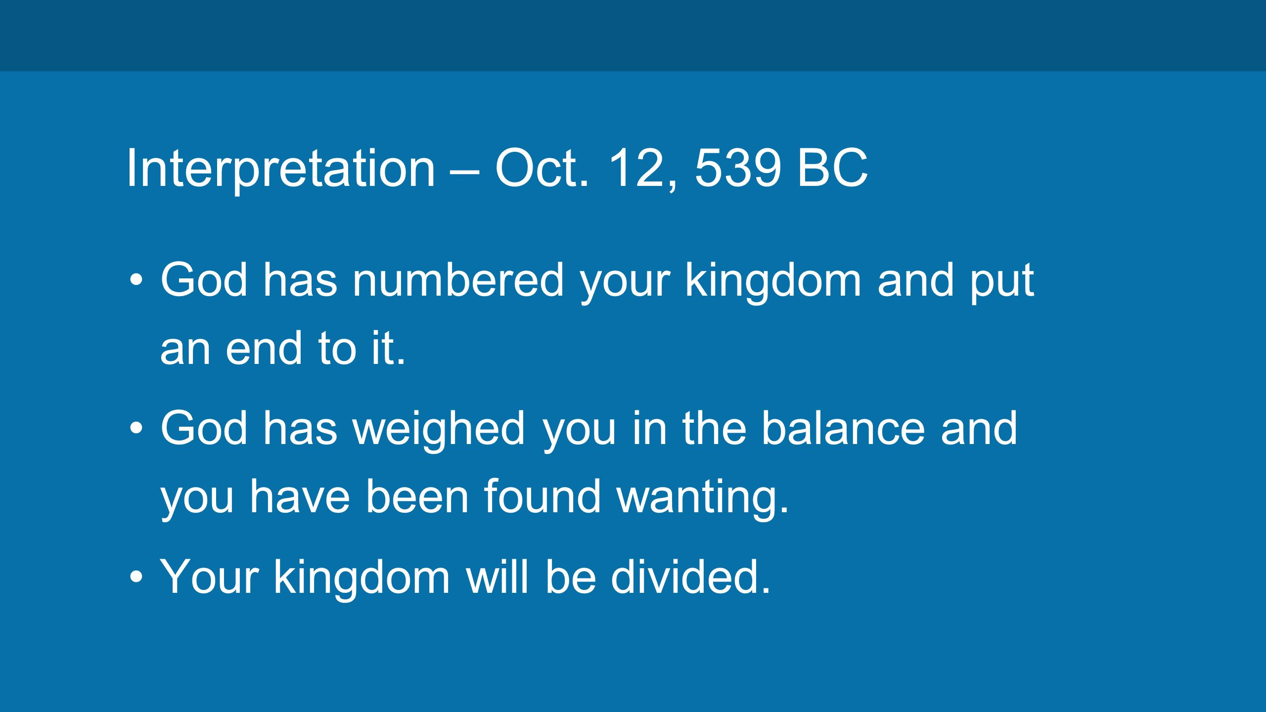 Interpretation – Oct. 12, 539 BC God has numbered your kingdom and put an end to it.