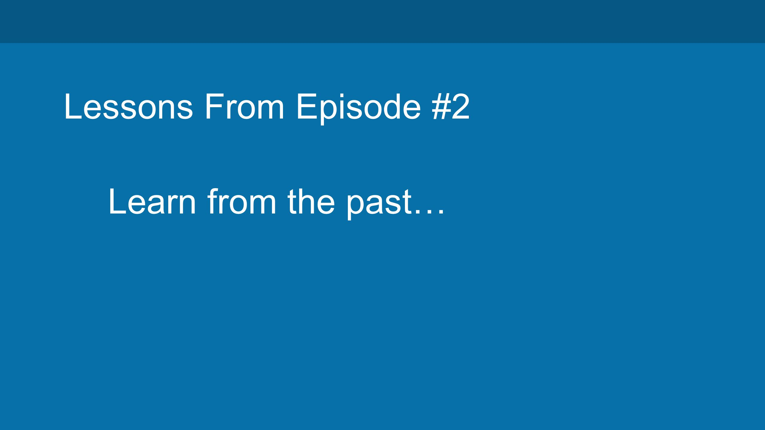 Lessons From Episode #2 Learn from the past…