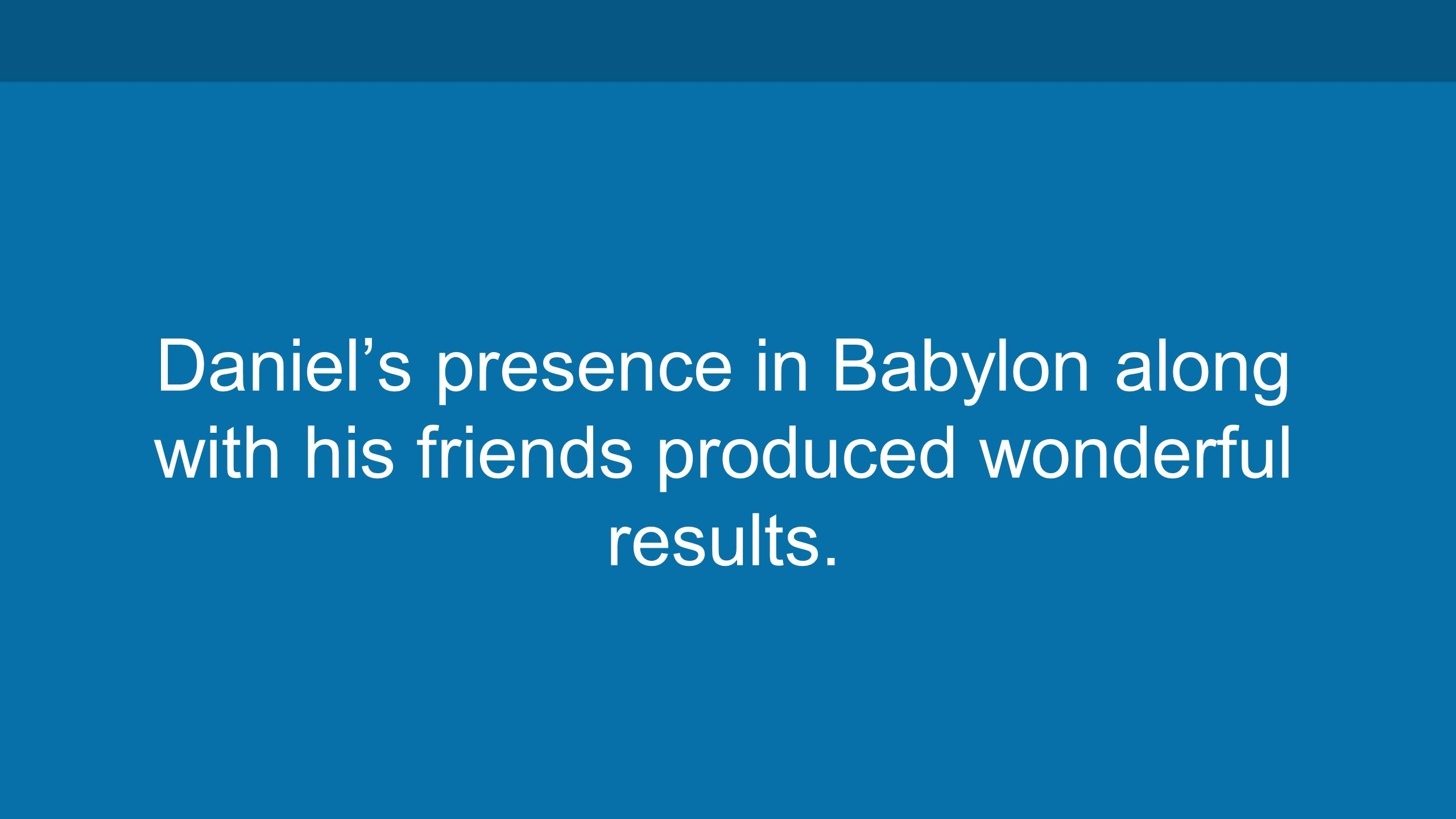 Daniel's presence in Babylon along with his friends produced wonderful results.