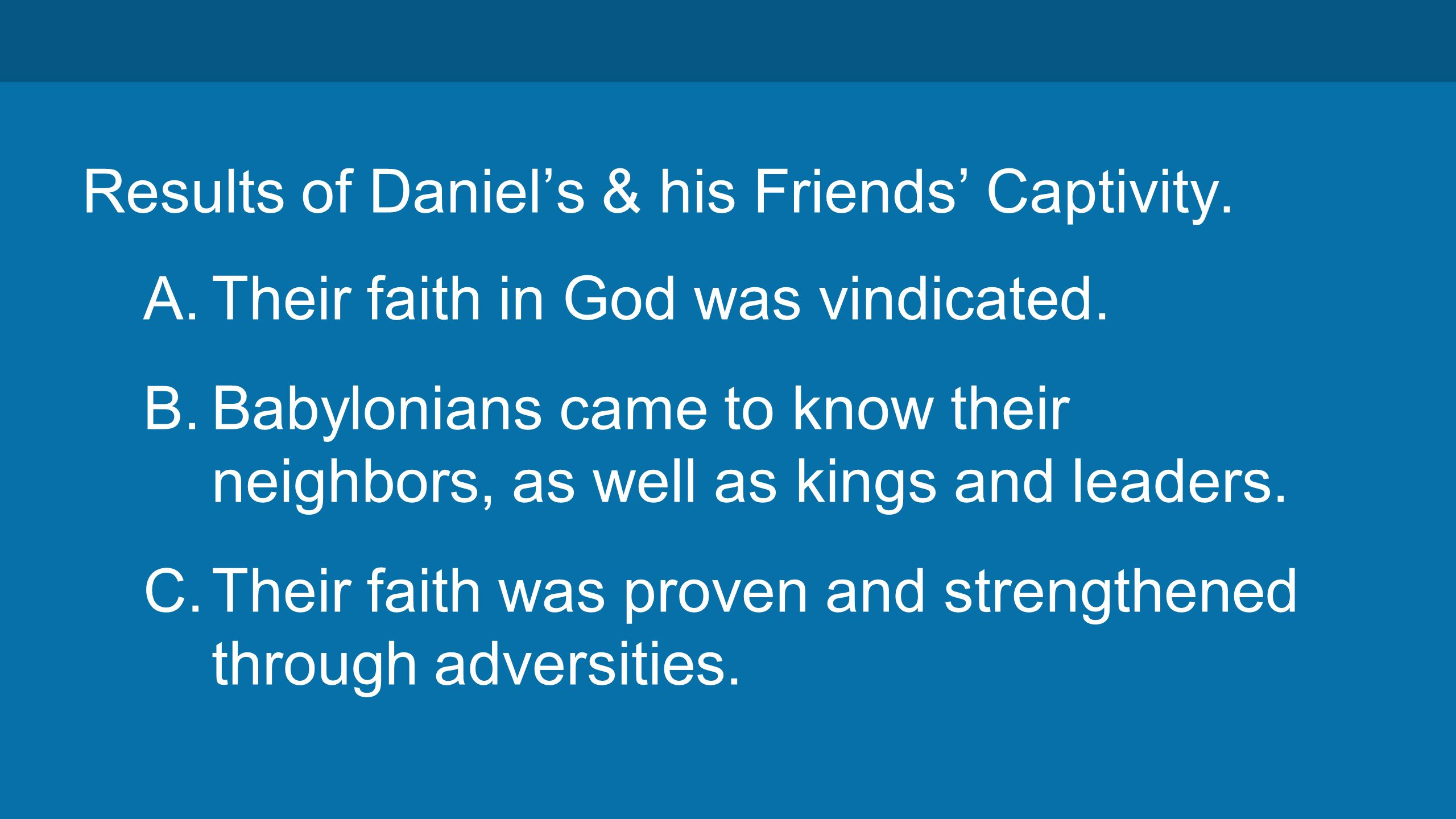 Results of Daniel's & his Friends' Captivity. A. Their faith in God was vindicated.