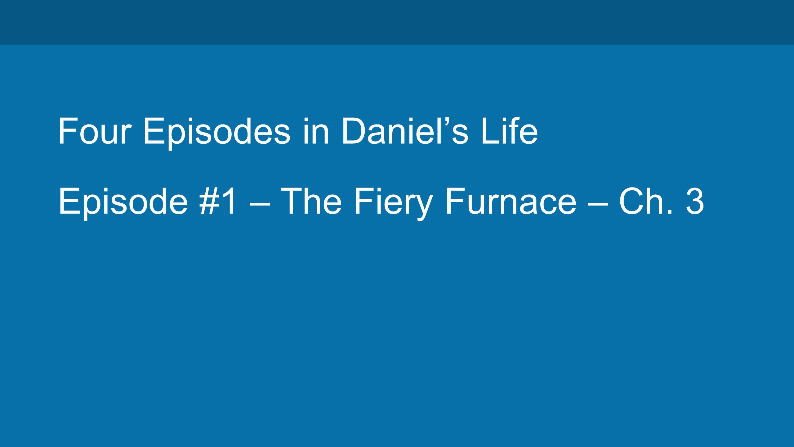 Four Episodes in Daniel's Life Episode #1 – The Fiery Furnace – Ch. 3