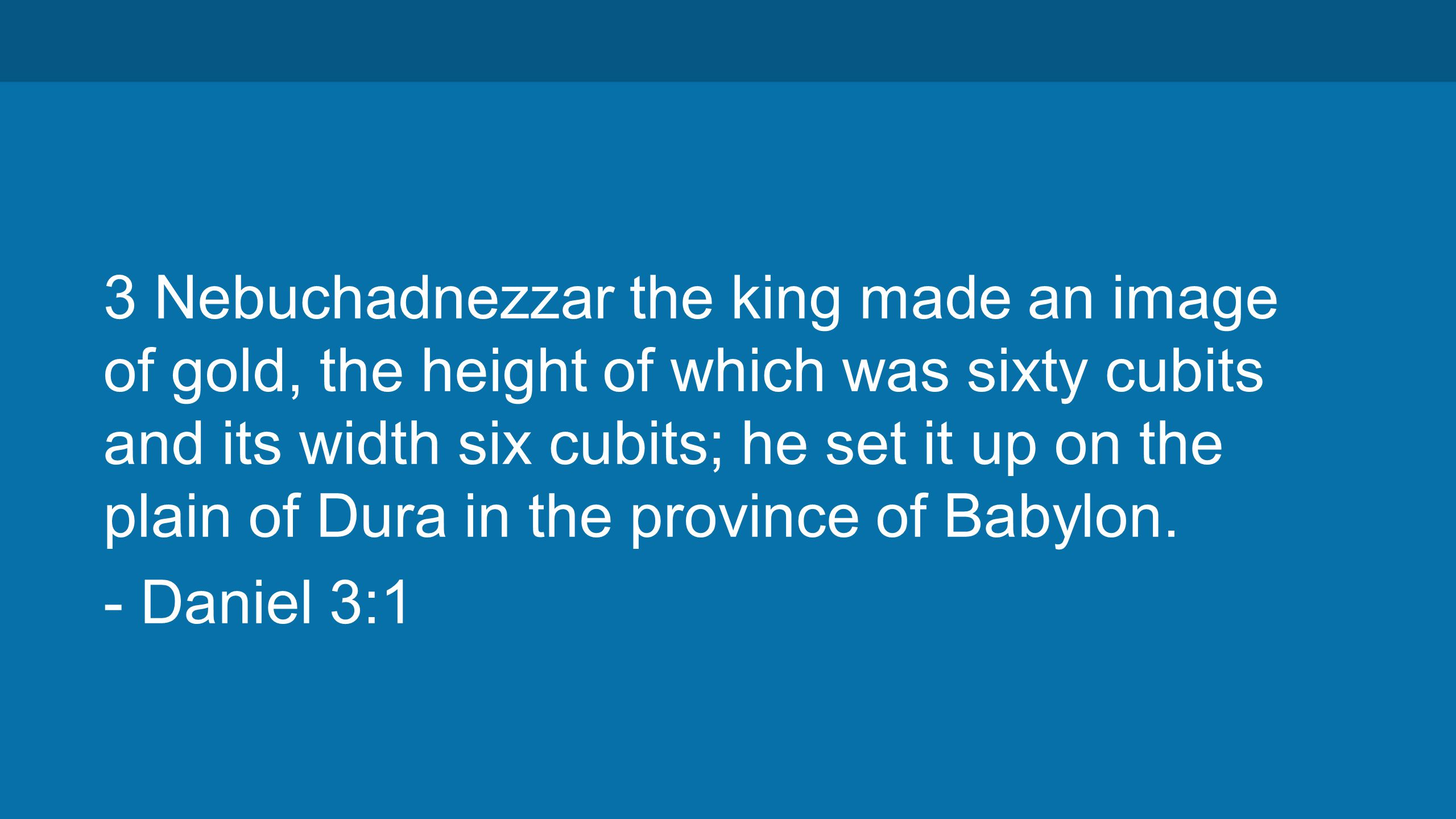 3 Nebuchadnezzar the king made an image of gold, the height of which was sixty cubits and its width six cubits; he set it up on the plain of Dura in the province of Babylon.
