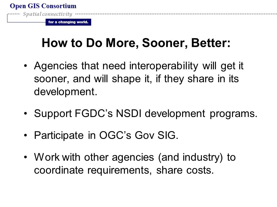 Open GIS Consortium for a changing world. Spatial connectivity How to Do More, Sooner, Better: Agencies that need interoperability will get it sooner,